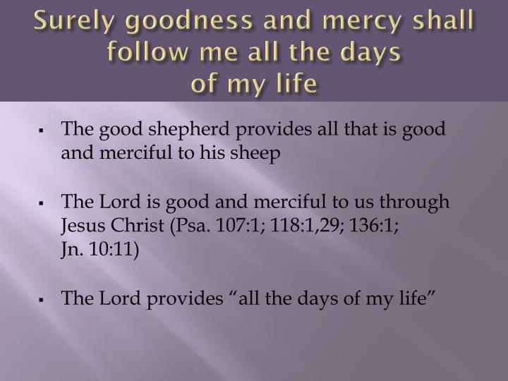 Surely goodness and mercy shall follow me all the days