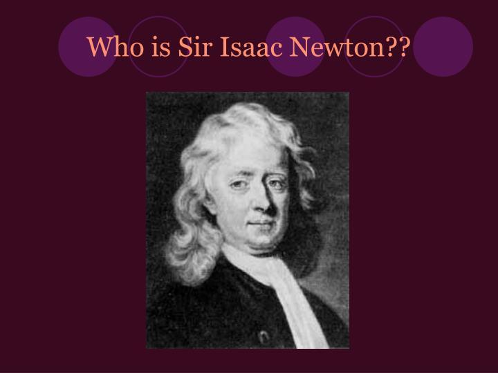 Who is Sir Isaac Newton??