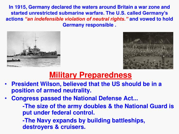 In 1915, Germany declared the waters around Britain a war zone and started unrestricted submarine warfare. The U.S. called Germany's actions