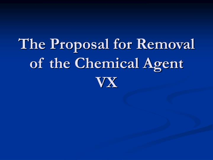 The proposal for removal of the chemical agent vx