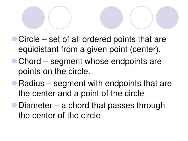 Circle – set of all ordered points that are equidistant from a given point (center).