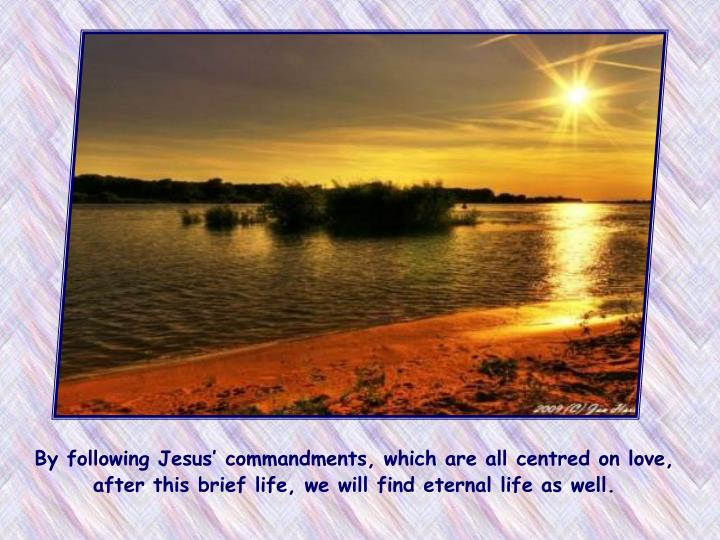 By following Jesus' commandments, which are all centred on love, after this brief life, we will find eternal life as well