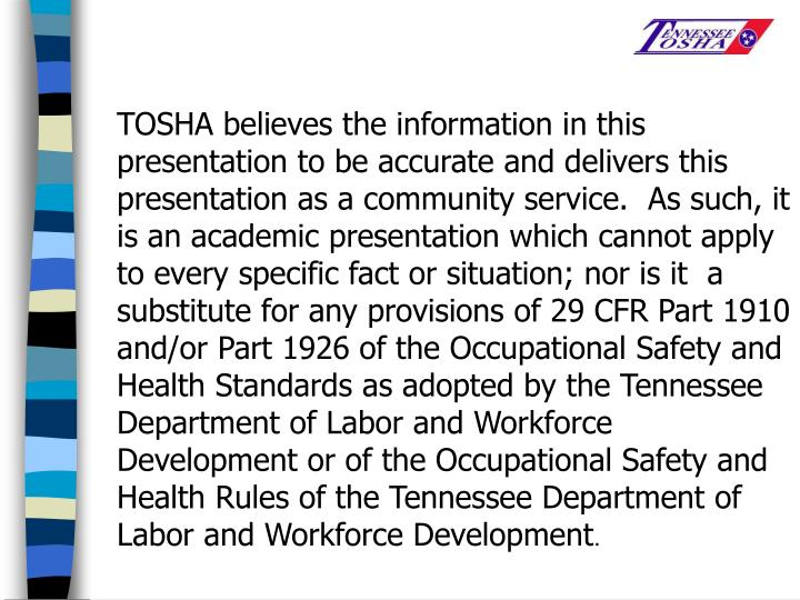 TOSHA believes the information in this presentation to be accurate and delivers this presentation as a community service.  As such, it is an academic presentation which cannot apply to every specific fact or situation; nor is it  a substitute for any provisions of 29 CFR Part 1910 and/or Part 1926 of the Occupational Safety and Health Standards as adopted by the Tennessee Department of Labor and Workforce Development or of the Occupational Safety and Health Rules of the Tennessee Department of Labor and Workforce Development