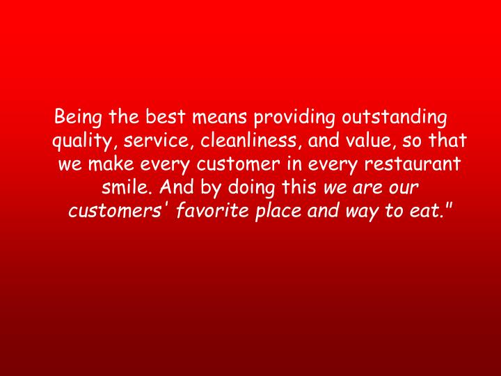 Being the best means providing outstanding quality, service, cleanliness, and value, so that we make every customer in every restaurant smile. And by doing this