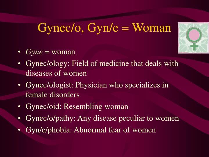 Gynec/o, Gyn/e = Woman