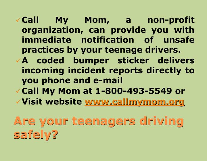 Call My Mom, a non-profit organization, can provide you with immediate notification of unsafe practices by your teenage drivers.