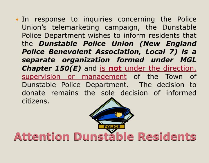 In response to inquiries concerning the Police Union's telemarketing campaign, the Dunstable Police Department wishes to inform residents that the