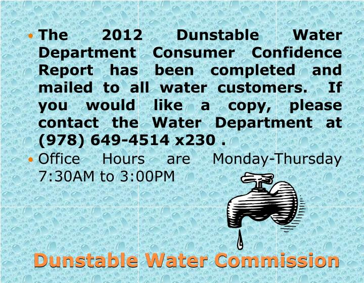 The 2012 Dunstable Water Department Consumer Confidence Report has been completed and mailed to all water customers. If you would like a copy, please contact the Water Department at (978) 649-4514 x230