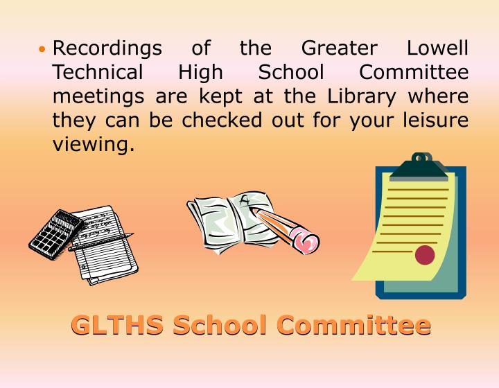 Recordings of the Greater Lowell Technical High School Committee meetings are kept at the Library where they can be checked out for your leisure viewing.