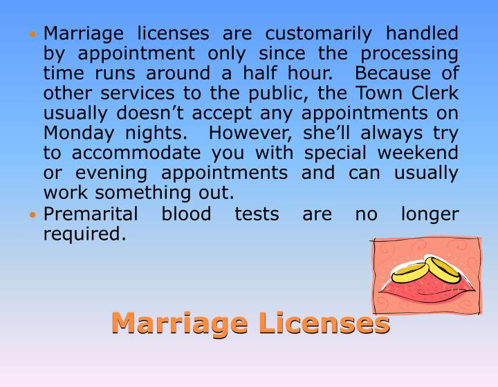 Marriage licensesare customarily handled by appointment only since theprocessing timeruns around a half hour.  Because of other services to the public, the Town Clerk usually doesn't accept any appointments on Monday nights.  However, she'll always try to accommodate you with special weekend or evening appointments and can usually work something out.