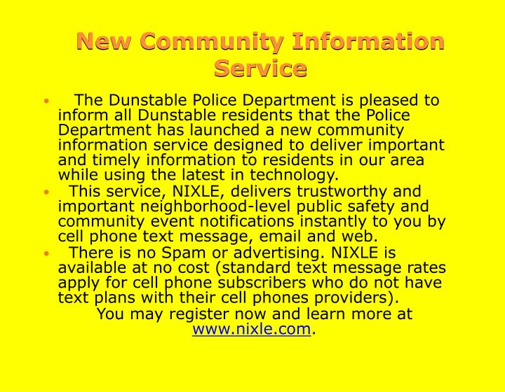 The Dunstable Police Department is pleased to inform all Dunstable residents that the Police Department has launched a new community information service designed to deliver important and timely information to residents in our area while using the latest in technology.