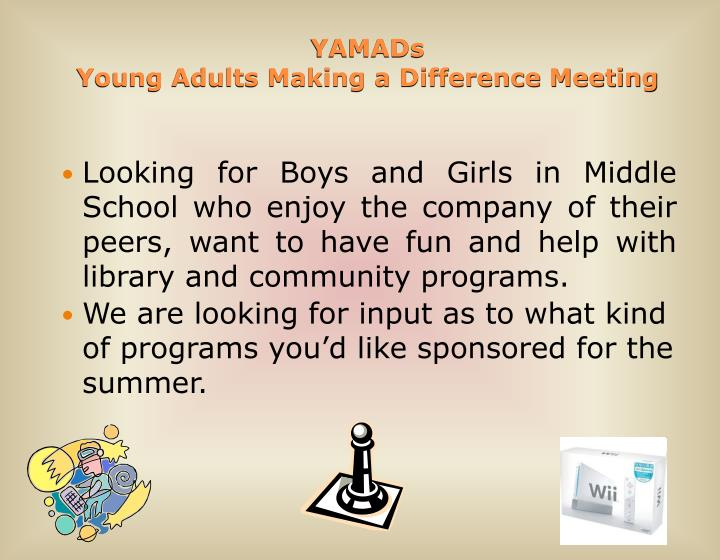 Looking for Boys and Girls in Middle School who enjoy the company of their peers, want to have fun and help with library and community programs.