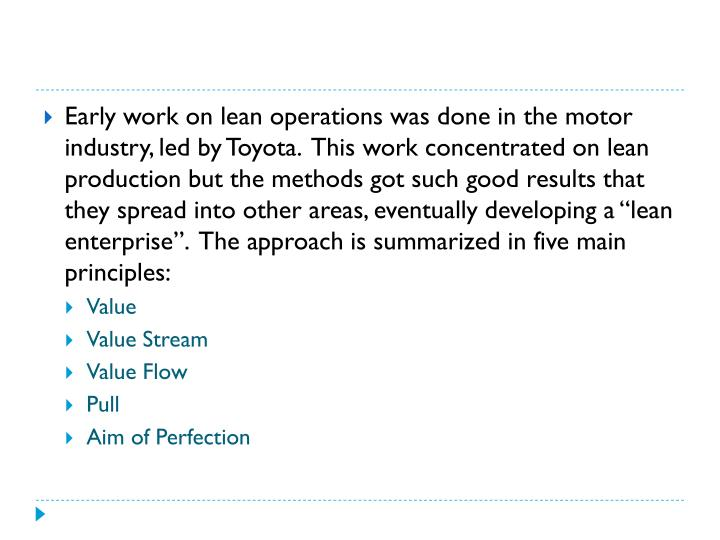 "Early work on lean operations was done in the motor industry, led by Toyota.  This work concentrated on lean production but the methods got such good results that they spread into other areas, eventually developing a ""lean enterprise"".  The approach is summarized in five main principles:"