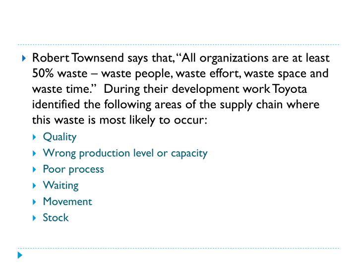 "Robert Townsend says that, ""All organizations are at least 50% waste – waste people, waste effort, waste space and waste time.""  During their development work Toyota identified the following areas of the supply chain where this waste is most likely to occur:"