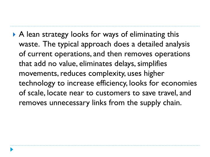 A lean strategy looks for ways of eliminating this waste.  The typical approach does a detailed analysis of current operations, and then removes operations that add no value, eliminates delays, simplifies movements, reduces complexity, uses higher technology to increase efficiency, looks for economies of scale, locate near to customers to save travel, and removes unnecessary links from the supply chain.