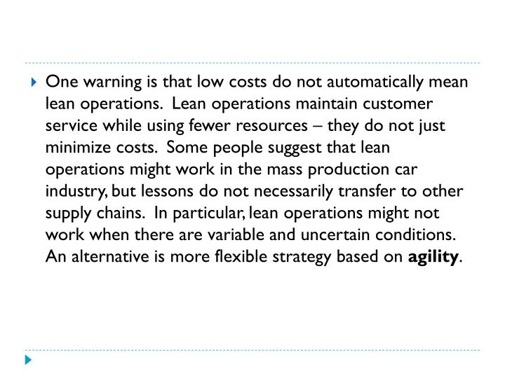 One warning is that low costs do not automatically mean lean operations.  Lean operations maintain customer service while using fewer resources – they do not just minimize costs.  Some people suggest that lean operations might work in the mass production car industry, but lessons do not necessarily transfer to other supply chains.  In particular, lean operations might not work when there are variable and uncertain conditions.  An alternative is more flexible strategy based on