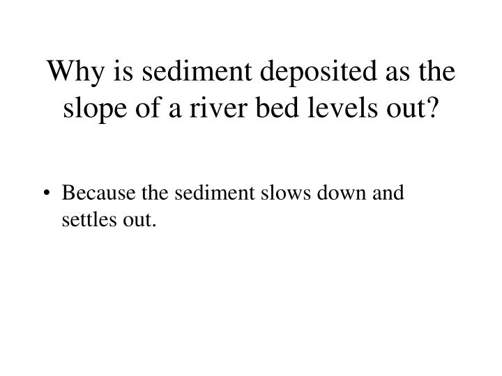 Why is sediment deposited as the slope of a river bed levels out?