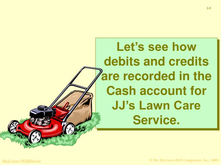 Let's see how debits and credits are recorded in the Cash account for JJ's Lawn Care Service.