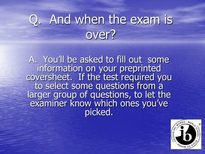 Q.  And when the exam is over?
