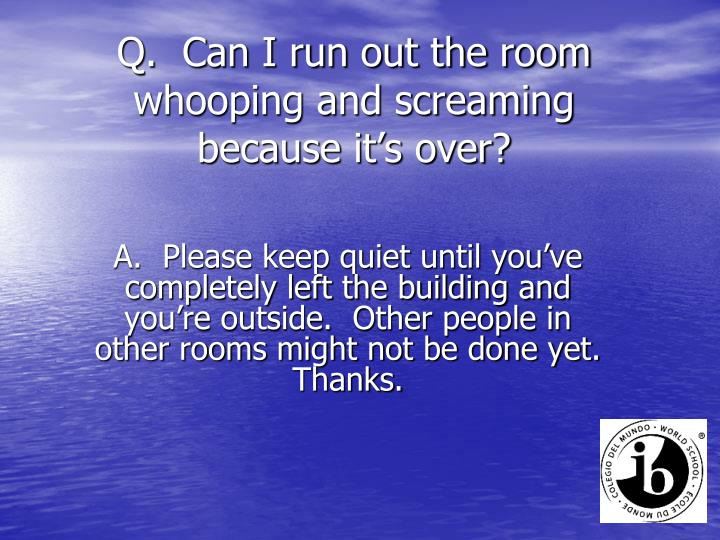 Q.  Can I run out the room whooping and screaming because it's over?