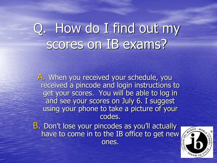 Q.  How do I find out my scores on IB exams?