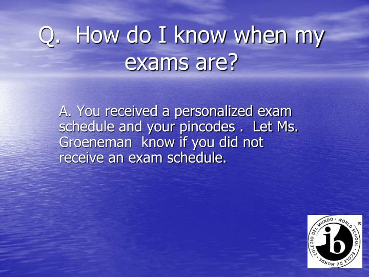 Q.  How do I know when my exams are?