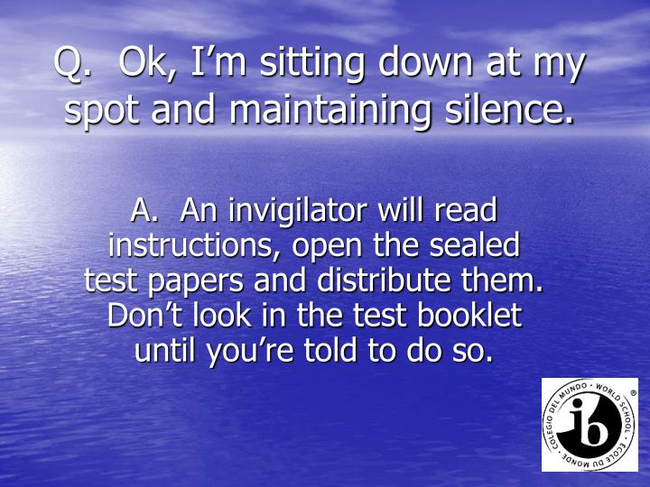 Q.  Ok, I'm sitting down at my spot and maintaining silence.