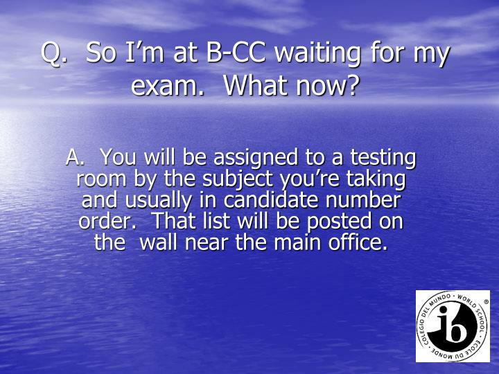 Q.  So I'm at B-CC waiting for my exam.  What now?
