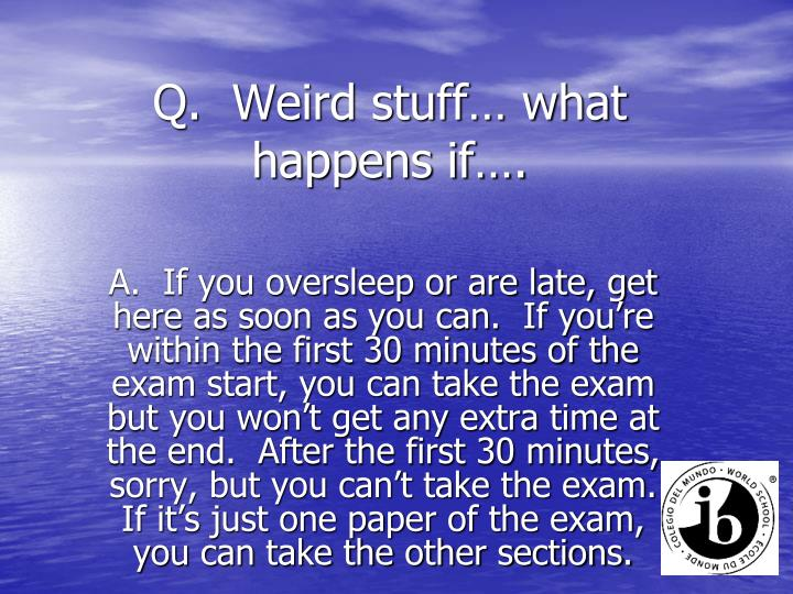 Q.  Weird stuff… what happens if….