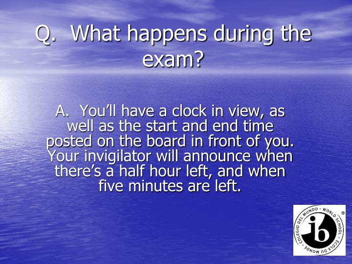 Q.  What happens during the exam?