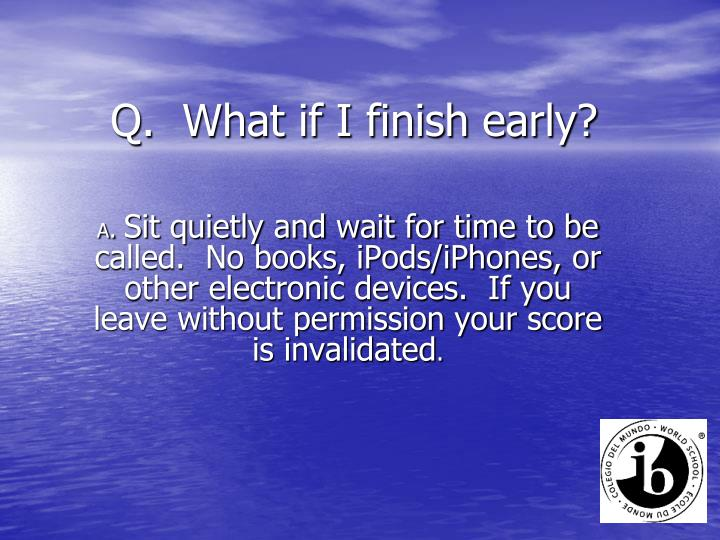 Q.  What if I finish early?
