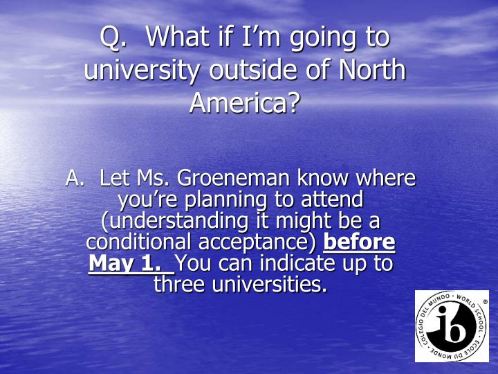 Q.  What if I'm going to university outside of North America?