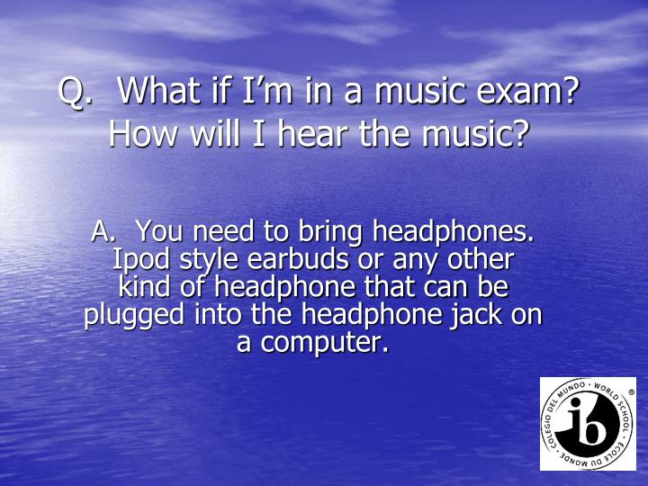 Q.  What if I'm in a music exam?  How will I hear the music?