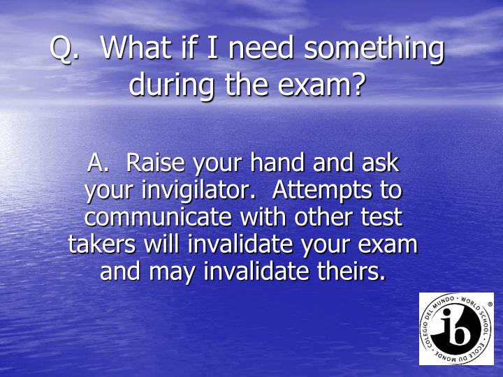 Q.  What if I need something during the exam?