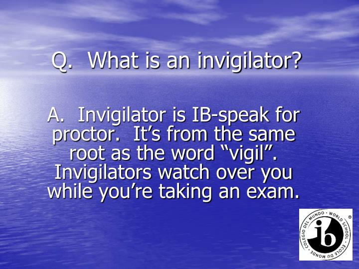 Q.  What is an invigilator?