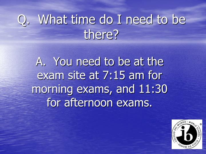 Q.  What time do I need to be there?