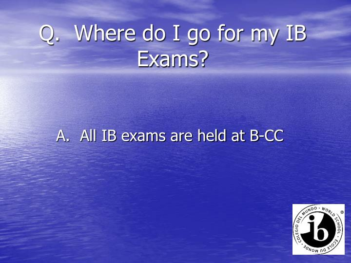 Q.  Where do I go for my IB Exams?