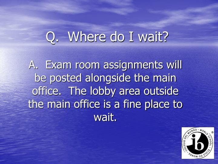 Q.  Where do I wait?