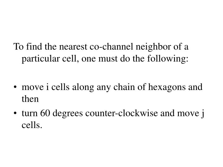 To find the nearest co-channel neighbor of a particular cell, one must do the following: