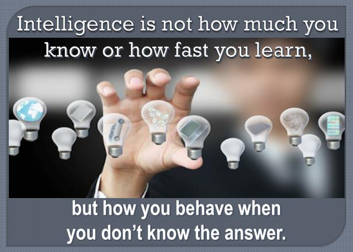 Intelligence is not how much you know or how fast you learn,