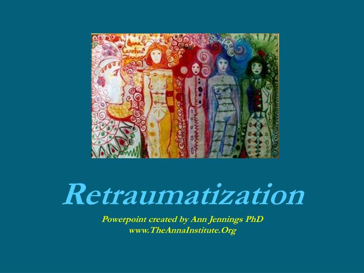 Retraumatization powerpoint created by ann jennings phd www theannainstitute org