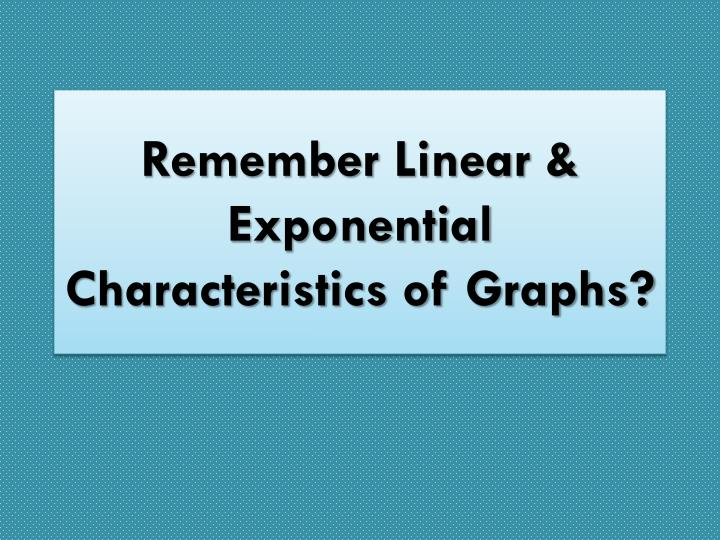 Remember linear exponential characteristics of graphs