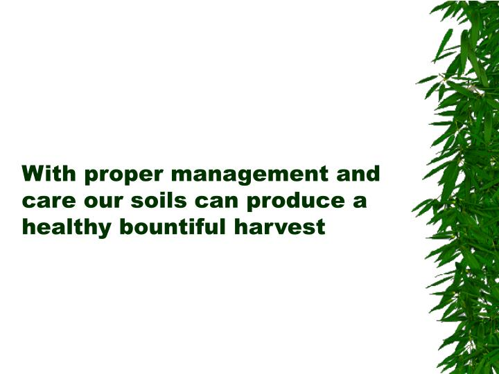 With proper management and care our soils can produce a healthy bountiful harvest