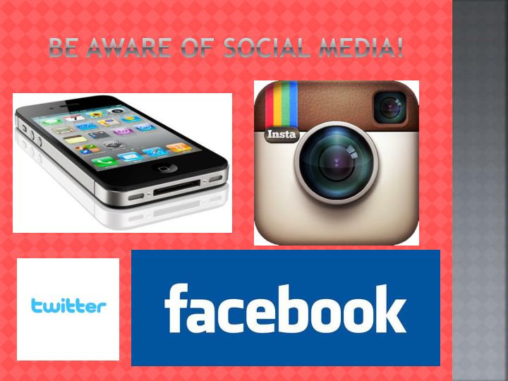 Be aware of social media!