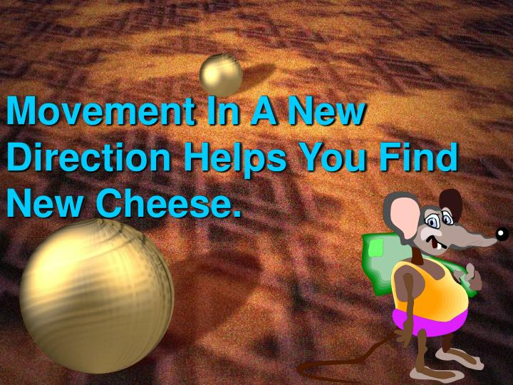 Movement In A New Direction Helps You Find New Cheese.