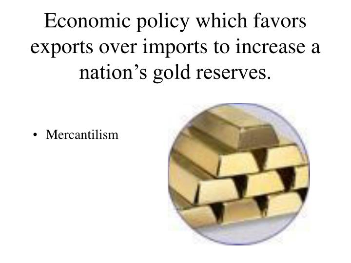 Economic policy which favors exports over imports to increase a nation's gold reserves.
