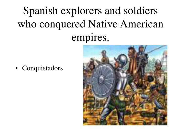 Spanish explorers and soldiers who conquered Native American empires.