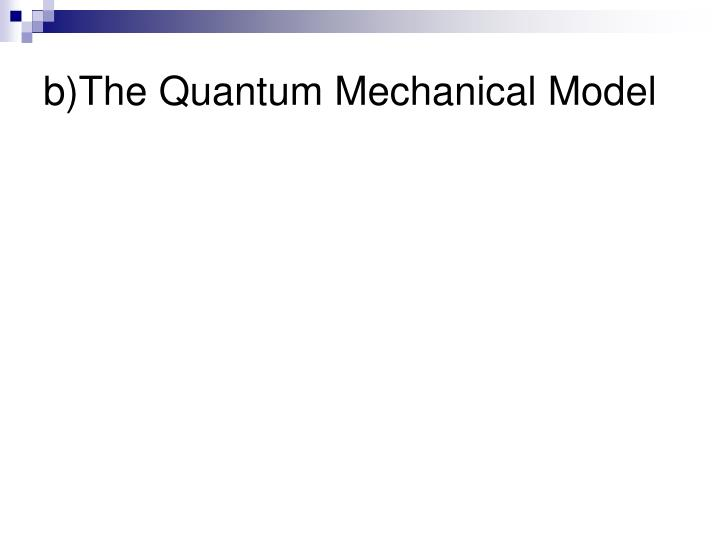 b)The Quantum Mechanical Model