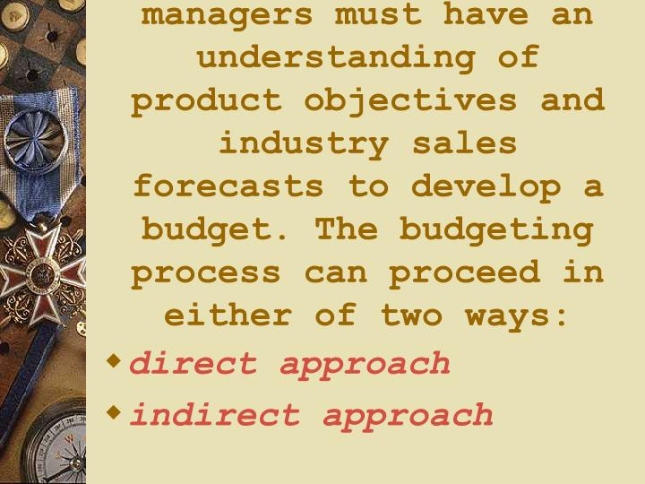 managers must have an understanding of product objectives and industry sales forecasts to develop a budget. The budgeting process can proceed in either of two ways: