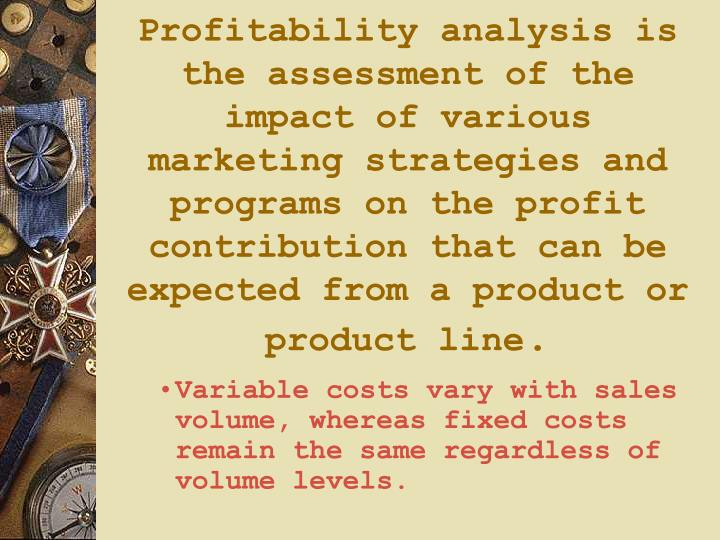 Profitability analysis is the assessment of the impact of various marketing strategies and programs on the profit contribution that can be expected from a product or product line